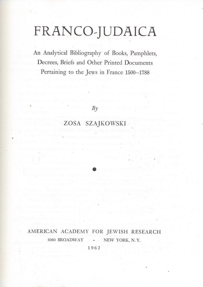 Franco-Judaica: An Analytical Bibliography of Books, Pamphlets, Decrees, Briefs and Other Printed Documents Pertaining to the Jews in France 1500-1788. Zosa Szajkowski.