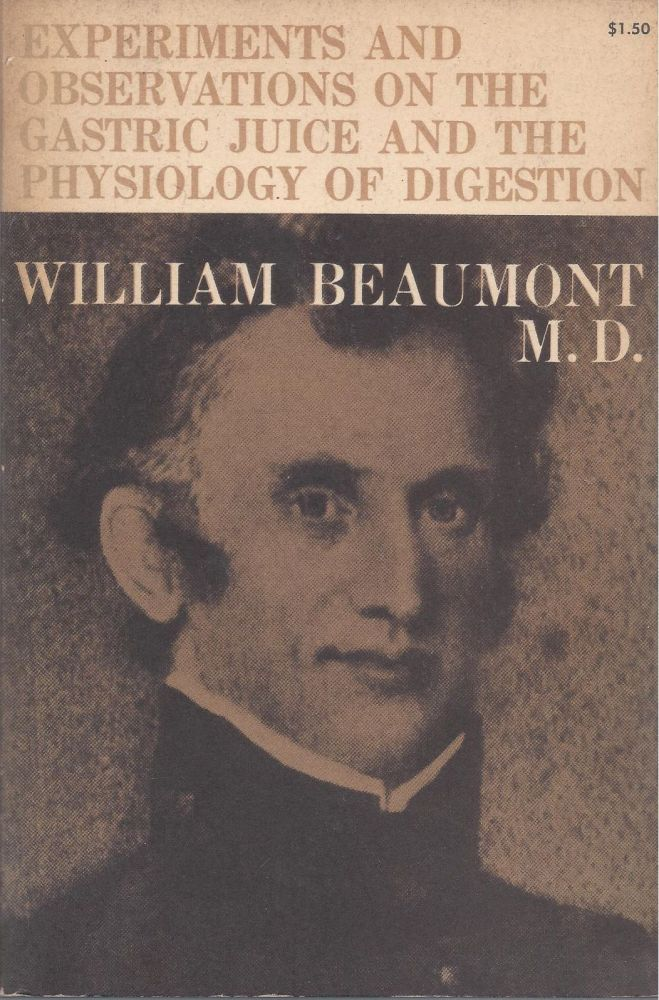 "Experiments and Observations on the Gastric Juice and the Physiology of Digestion. Facsimile of the original edition of 1833 together with a biographical essay, ""A Pioneer American Physiologist,"" by Sir William Osler. William Beaumont."
