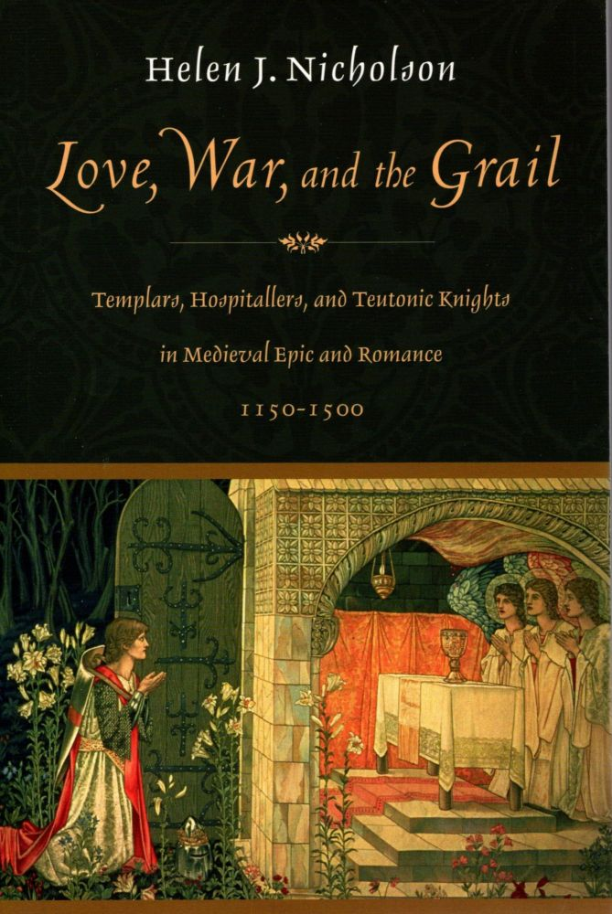 Love, War, and the Grail: Templars, Hospitallers, and Teutonic Knights in Medieval Epic and Romance, 1150-1500. Helen J. Nicholson.