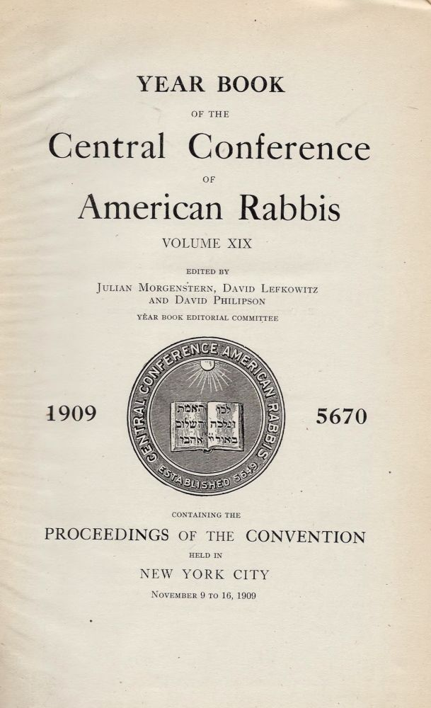 Central Conference of American Rabbis Volume XIX 1909 5670 Containing the Proceedings of the Convention held in New York City, November 9 to 16, 1909. Julian Lefkowitz Morgenstern, David, David Philpson.