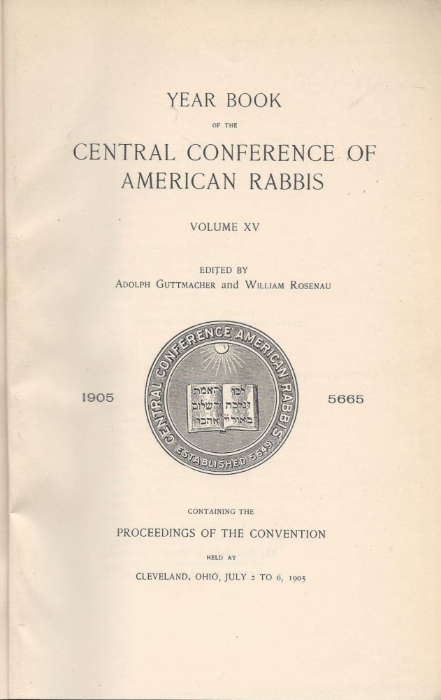 Year Book of the Central Conference of American Rabbis. Volume XV 1905 5665. Containing the Proceedings of the Convention held at Cleveland, Ohio, July 2 to 6, 1905. Adolph Guttmacher, William Rosenau.