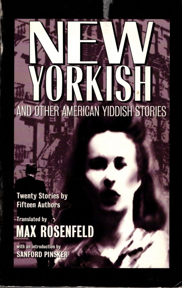 New Yorkish and Other American Yiddish Stories. Twenty Stories by Fifteen Authors. Max Rosenfeld, selected and.