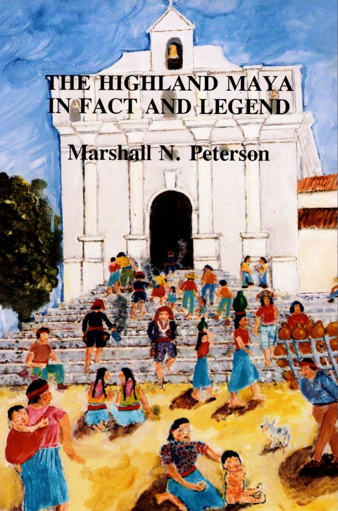 The Highland Maya in fact and legend: Francisco Ximenez, Fernando Alva de Ixtlilxochitl, and other commentators on Indian origins and deeds, from Escolias a las Historias del Origen de los Indios and De los Reyes Toltecas y su Destruccion. Marshall N. Peterson, annotated and, edited, translated.