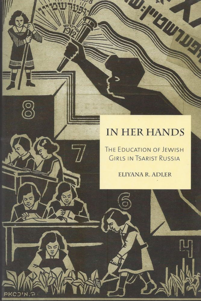 In Her Hands: The Education of Jewish Girls in Tsarist Russia. Eliyana R. Adler.
