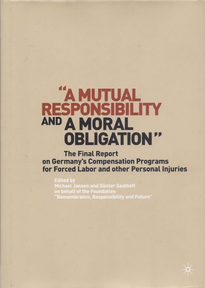 """A Mutual Responsibility and a Moral Obligation"" The Final Report on Germany's Compensation Programs for Forced Labor and other Personal Injuries. Michael Jansen, Günter Saathoff, Responsibility and Future, on behalf of the Foundation ""Remembrance."