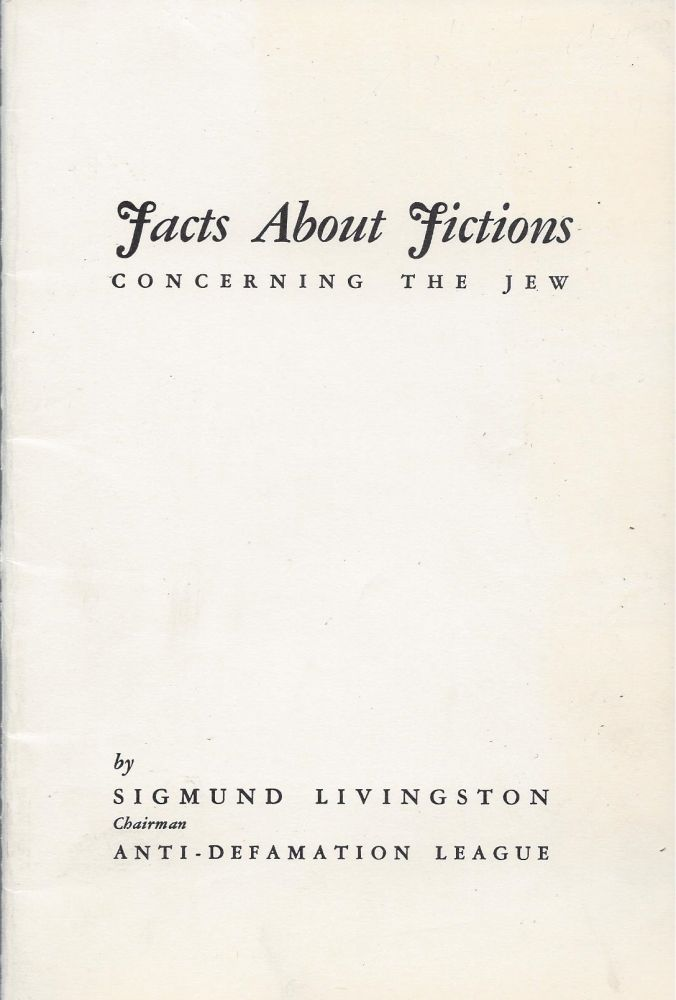 "Facts About Fictions Concerning the Jews. ""The Foregoing was delivered as a message to the Supreme Convention of B'nai B'rith in session at Washington, D.C., May 9, 1938 and by resolution unanimously adopted as voicing the spirit and the conviction of the entire body."" Sigmund Livingston."