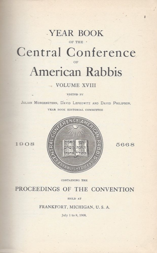 Year Book of the Central Conference of American Rabbis. Volume XVIII 1908 5668. Containing the Proceedings of the Convention held at Frankfurt, Michigan, U.S.A., July 1 to 8, 1908. Julian Morgenstern, David Lefkowitz, David Philipson.