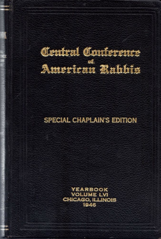 Central Conference of American Rabbis Fifty-Seventh Annual Convention, June 25th to June 30th Nineteen Hundred and Forty-Six, Chicago, Illinois, Volume LVI. This Volume is gratefully dedicated to members of the Conference who served as Chaplains in the Army and Navy During World War II. Special Chaplain's Edition. Isaac E. Marcuson.