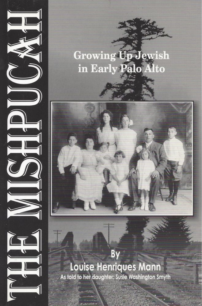 The Mishpucah: Growing Up Jewish in Early Palo Alto. Louise Henriques Mann, As told to her daughter: Susie Washington Smyth.
