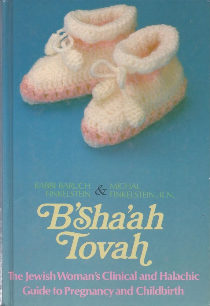 B'Sha'Ah Tovah: The Jewish Woman's Clinical and Halachic Guide to Pregnancy and Childbirth. Baruch Finkelstein, Michal, Finkelstein.
