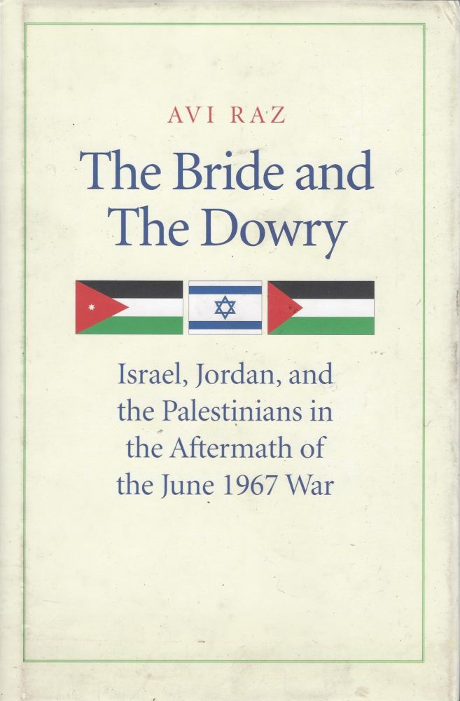 The Bride and The Dowry: Israel, Jordan, and the Palestinians in the Aftermath of the June 1967 War. Avi Raz.