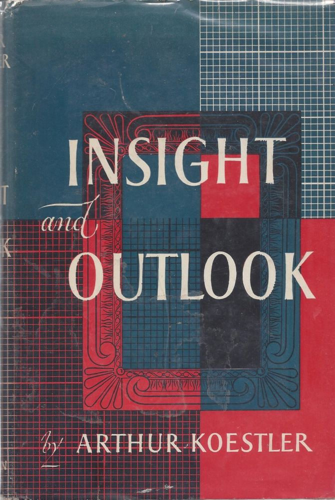 Insight and Outlook: An Inquiry into the Common Foundations of Science, Art and Social Ethics. Arthur Koestler.