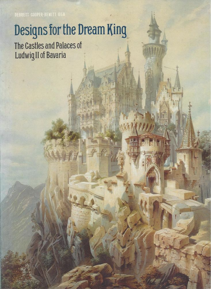 Designs for the Dream King: The Castles and Palaces of Ludwig II of Bavaria. Simon Jervis, Gerhard Hojer.