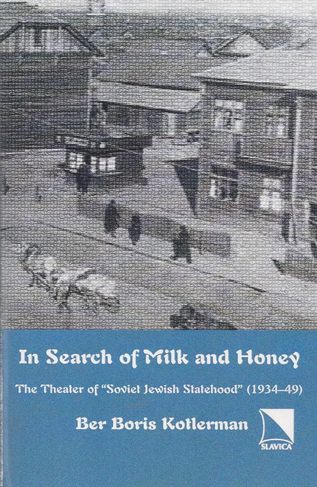 In Search of Milk and Honey: The Theater of 'Soviet Jewish Statehood' (1934-49). Ber Boris Kotlerman.
