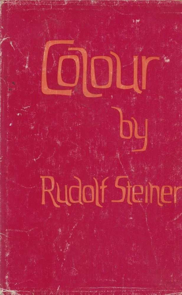 Colour: Three Lectures given in Dornach 6th to 8th May, 1921 with Extracts from his Note-books. Rudolf Steiner.