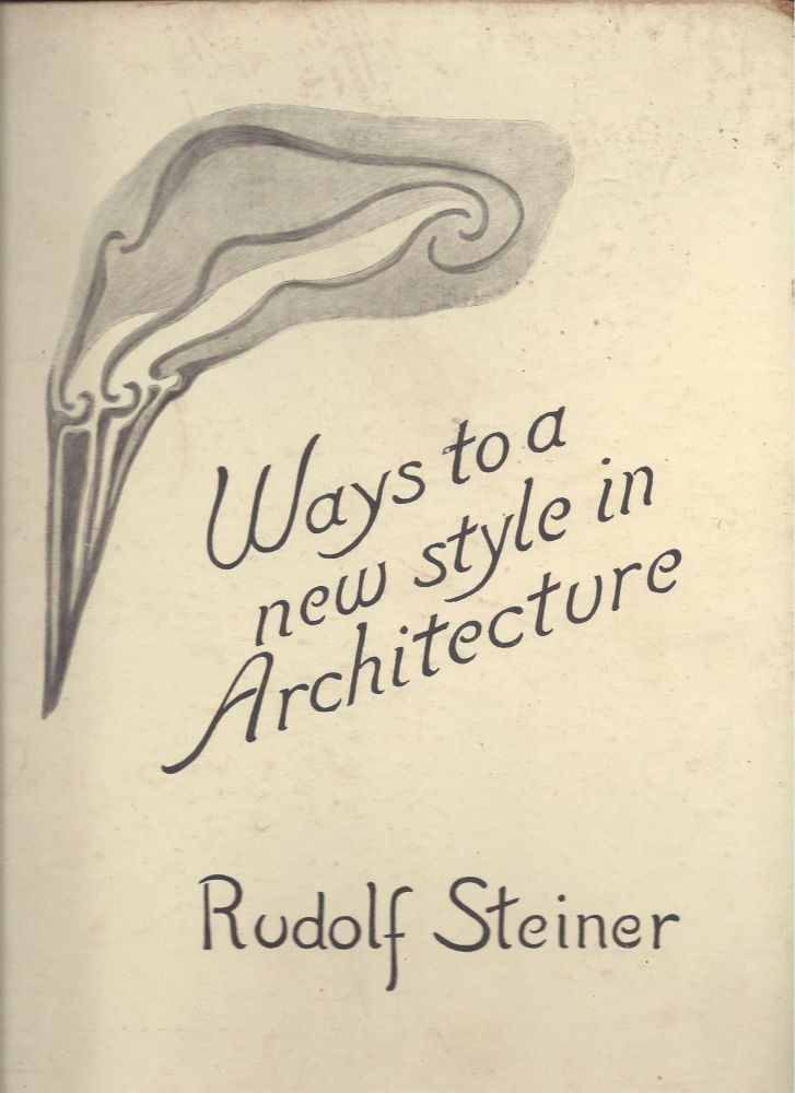 Ways to a new style in Architecture: Five Lectures by Rudolf Steiner, given during the building of the First Goetheanum, 1914. Rudolf Steiner.