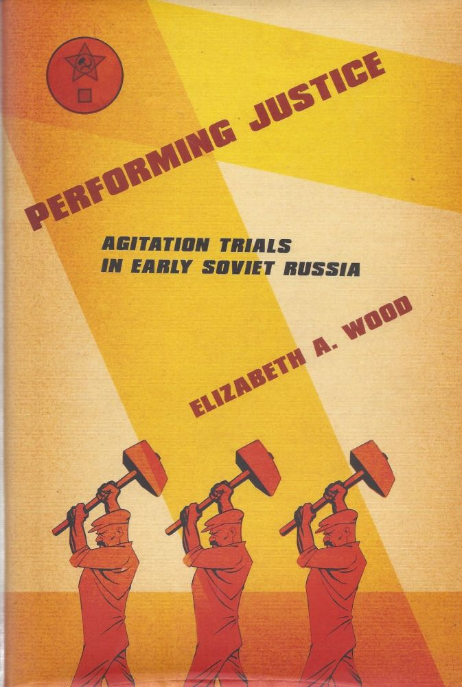 Performing Justice: Agitation Trials in Early Soviet Russia. Elizabeth A. Wood.