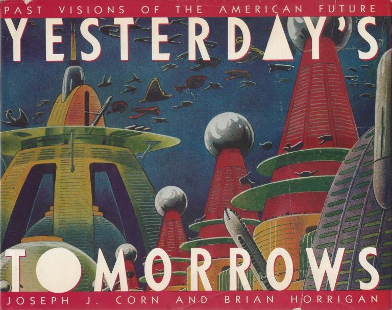 Yesterday's Tomorrows: Past Visions of the American Future. Joseph J. Corn, Brian Horrigan.