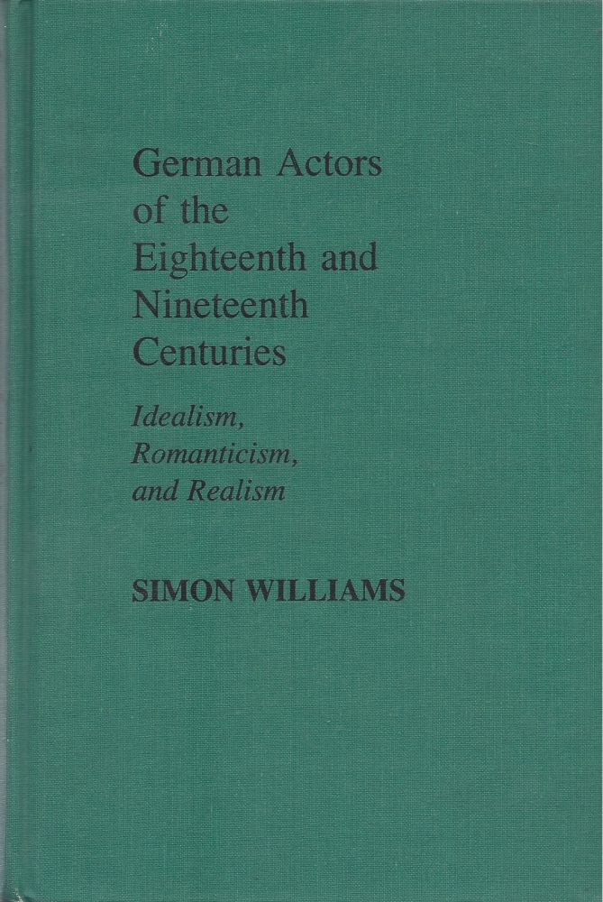 German Actors of the Eighteenth and Nineteenth Centuries: Idealism, Romanticism, and Realism. Simon Williams.