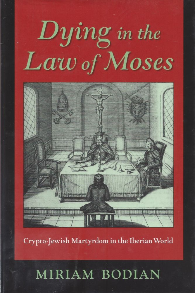 Dying in the Law of Moses: Crypto-Jewish Martyrdom in the Iberian World. Miriam Bodian.
