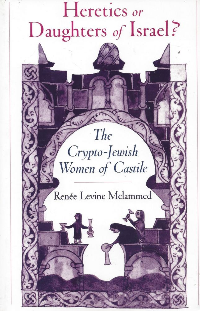 Heretics or Daughter of Israel? The Crypto-Jewish Women of Castile. Renee Levine Melammed.
