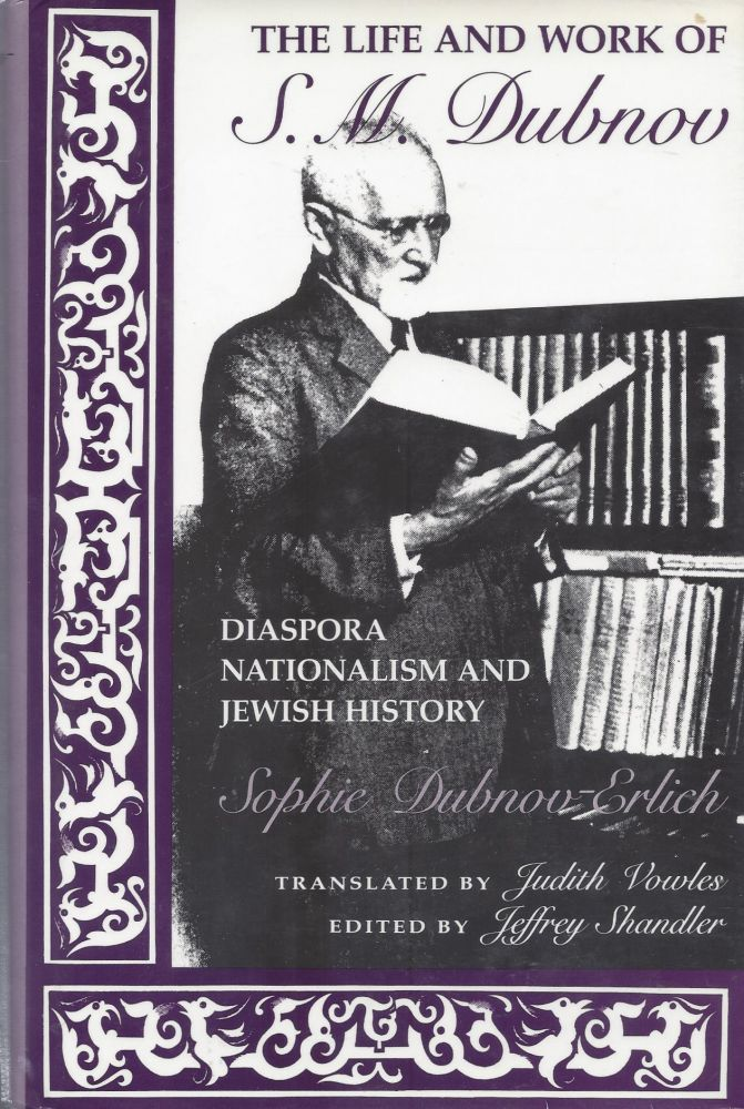 The Life and Work of S.M. Dubnow: Diaspora Nationalism and Jewish History. Sophie Dubnow-Erlich.