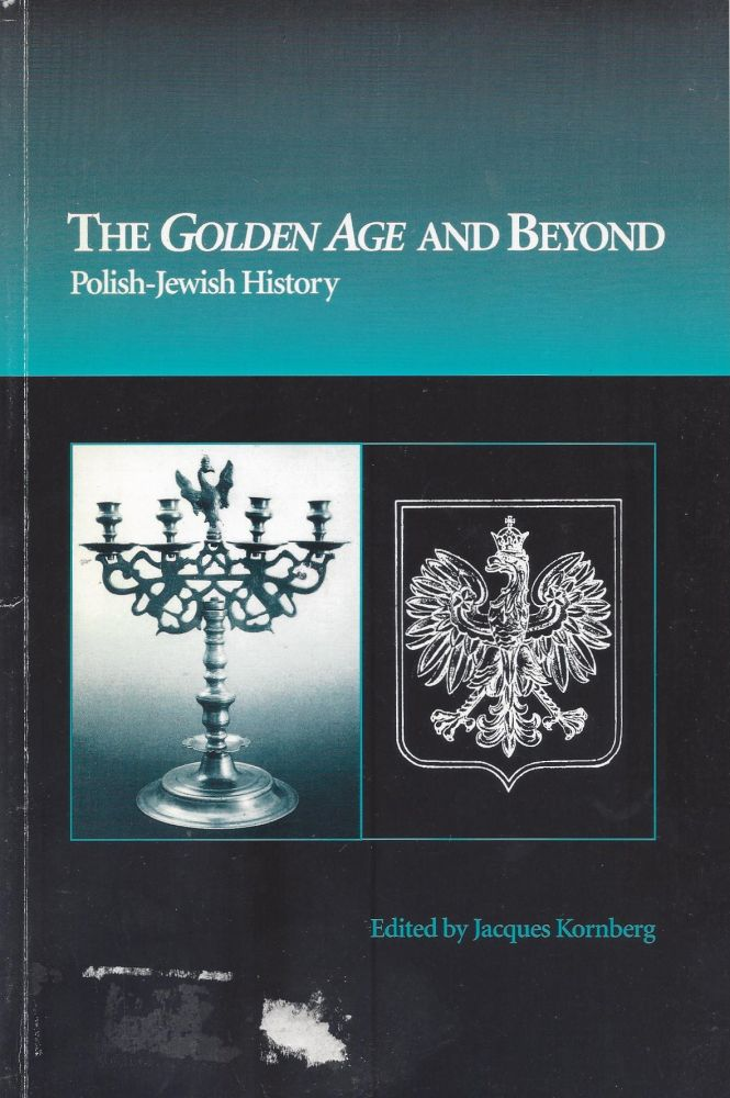 The Golden Age and Beyond: Polish-Jewish History. A Symposium of the Twenty-fifth Anniversary of The Joseph and Gertie Schwartz Memorial Lecture Series. Jacques Kornberg.