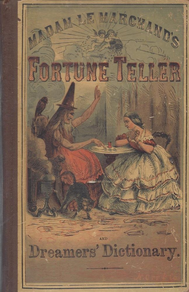 Le Marchand's Fortune Teller and Dreamer's Dictionary. An Interpretation to all Questions upon the Different Events and Situations of Life; But more Epexcially Relating to Love, Courtship, and Marriage; containing a Complete Dictionary of Dreams Alphabetically Arranged, with a clear Interpretation of Each Dram and the Lucky Numbers That Belong To Them. Also, showing how to tell fortunes by the wonderful and Mystrious Ladies' Love Oracle, How to Fortell the Sex and Number of Children; How to Make a Lover or Sweetheart Come to You; To Tell Whether Your Lover or Sweetheart Loves You; How to Tell Any Person's Age; To know Who Your Future Husband Will Be and How Soon You Will Be Married; To Ascertain Whether Your Husband or Wife is True to You; To Tell Whether You Will Enjoy Your Love; How to Tell Future Events with Cards, Dice, Tea and Coffee-Grounds, Eggs, Apple-Parings, and the Lines of the Hand; How to Tell a Person's Character by Means of Cabalistic Calculations; How to Red Fortunes by the Moles on a Person's Body, also explaining The Art of Discovering Truth From Falsehood, together with a list of unlucky days, and a list of days and hours usually considered fortunate with respect to courtship, marriage, and love affairs in general, with a collection of charms and ceremonies, etc., etc. Illustrated With Numerous Engravings. Madame Le Marchand.