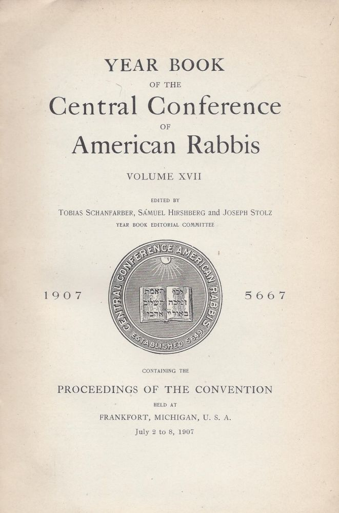 Year Book of the Central Conference of American Rabbis. Volume XVII 1907 5667. Containing the Proceedings of the Convention held at Frankfurt, Michigan, U.S.A., July 2 to 8, 1907. Tobias Schanfarber, Samuel Hirshberg, Joseph Stolz.