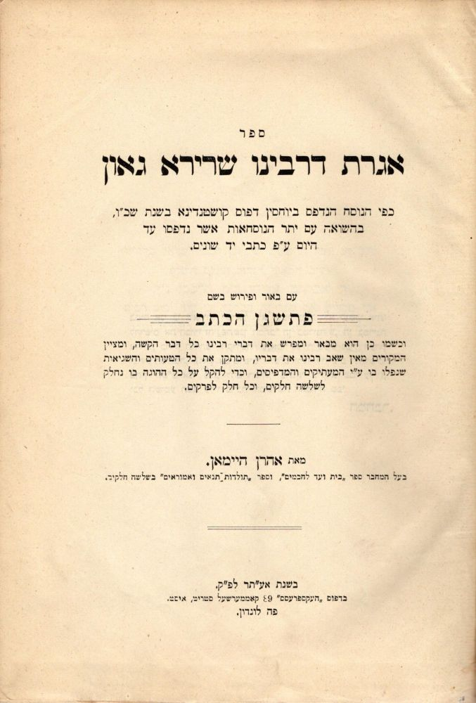 "Sefer Igeret de-Rabenu Sherira Ga'on: kefi ha-nusah ha-nidpas be-Yuhasin Defus, kushtandina, bi-shenat 326 be-hasha'ah im yeter ha-nusha'ot asher nidpasu ad ha-yom a. p. kitve yad shonim: im be'ur u-ferush be-shem Patshegen ha-ketav ... : meva'er u-mefaresh et divre Rabenu ... u-metsayen ha-me'orim ... u-meta'en et kol ha-a'utim veha-shegi'ot .../ Igereth Rav Sherira Gaon (The Letter of R. Sherira, Gaon). Collated from various texts and edited with a critical commentary ""Pathshegen Hakethab"" by Arthur Hyman, Author of ""Beth Vaad L'Chachomim"" and ""Toldoth Tannaim Ve'Amoraim."" Gaon Sherira ben Hanina."