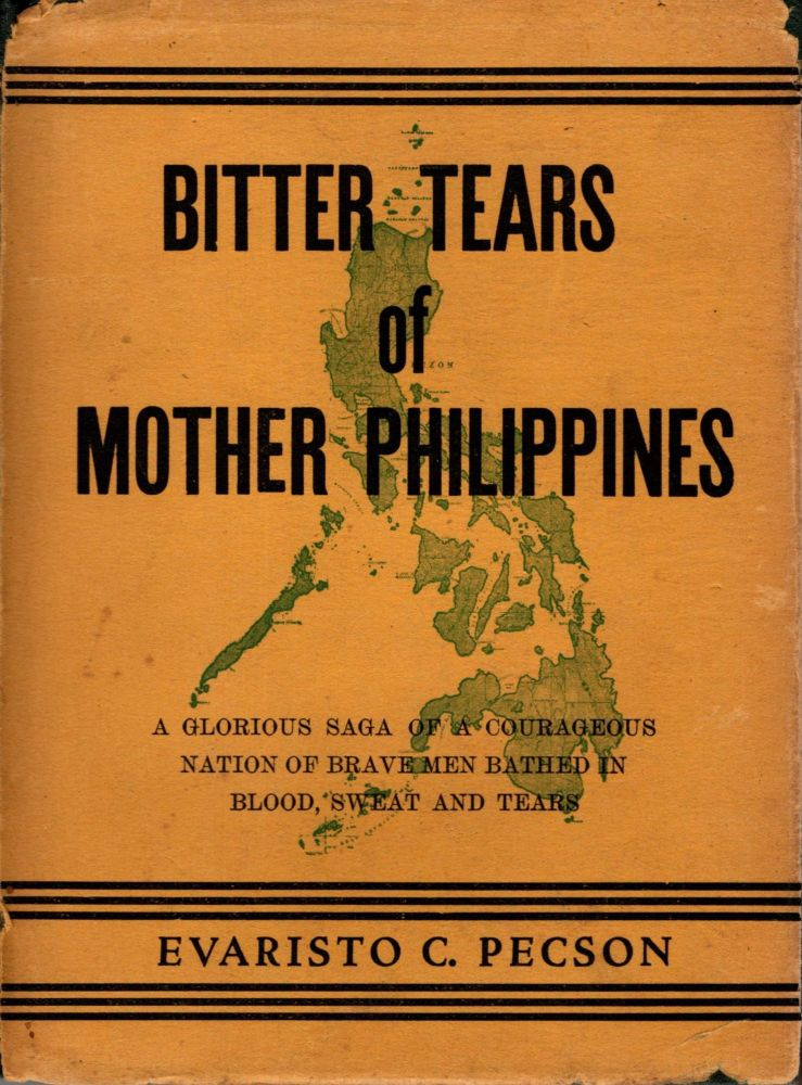 Bitter Tears of Mother Philippines: A Glorious Saga of a Courageous Nation of Brave Men Bathed in Blood, Sweat and Tears. Evaristo C. Pecson.