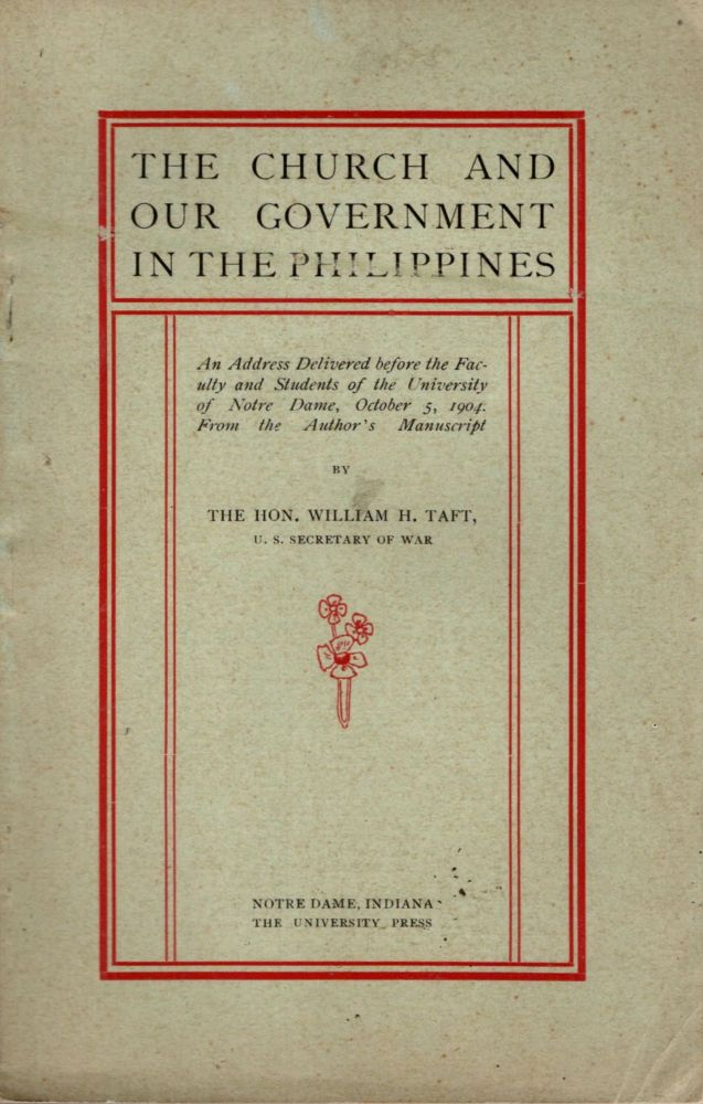 The Church and Our Government in the Philippines: An Address Delivered before the Faculty and Students of the University of Notre Dame, October 5, 1904. From the Author's Manuscript. William H. Taft.