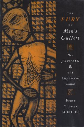 The Fury of Men's Gullets: Ben Jonson & the Digestive Canal. Bruce Thomas Boehrer