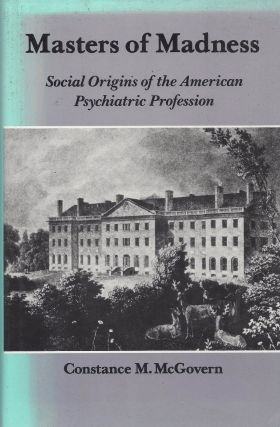 Masters of Madness: Social Origins of the American Psychiatric Profession. Constance M. McGovern.