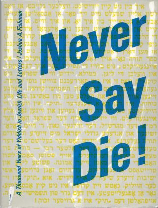 Never Say Die! A Thousand Years of Yiddish in Jewish Life and Letters. Joshua A. Fishman