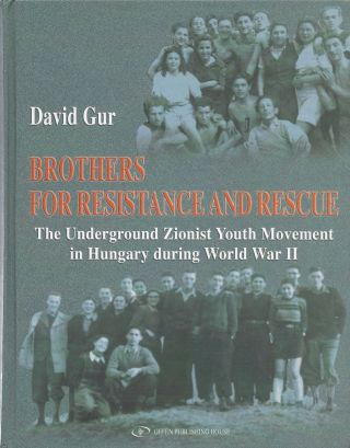 Brothers for Resistance and Rescue the Underground Zionist Youth Movement in Hungary During World...