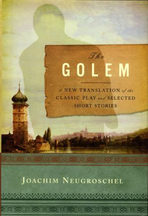 The Golem: A New Translation of the Classic Play and Selected Short Stories. Joachim Neugroschel,...