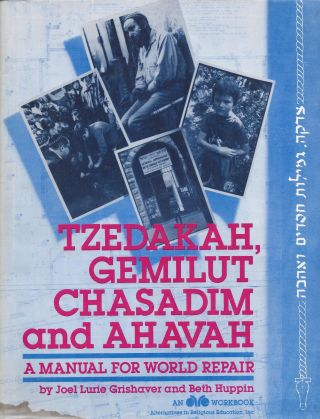 Tzedakah, Gemilut Chasidims and Ahavah: A Manual for World Repair. Joel Lurie Grishaver, Beth Huppin