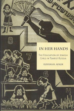 In Her Hands: The Education of Jewish Girls in Tsarist Russia. Eliyana R. Adler