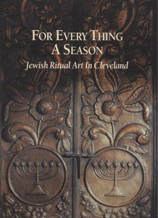 For Every Thing A Season: Jewish Ritual Art in Cleveland. September 7 - November 4, 2000. Cleveland State University Art Gallery, College of Arts and Sciences.