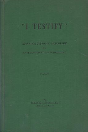 I Testify: Amazing Memoir-Exposure of International Secret War-Plotting. Robert Edward Edmondson