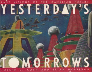 Yesterday's Tomorrows: Past Visions of the American Future. Joseph J. Corn, Brian Horrigan