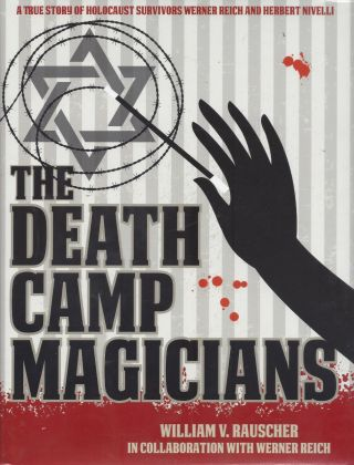 The Death Camp Magicians: A True Story of Holocaust Survivors Werner Reich and Herbert Nivelli. A...