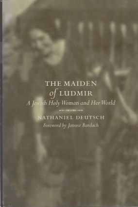 The Maiden of Ludmir: A Jewish Holy Woman and Her World. Nathaniel Deutsch